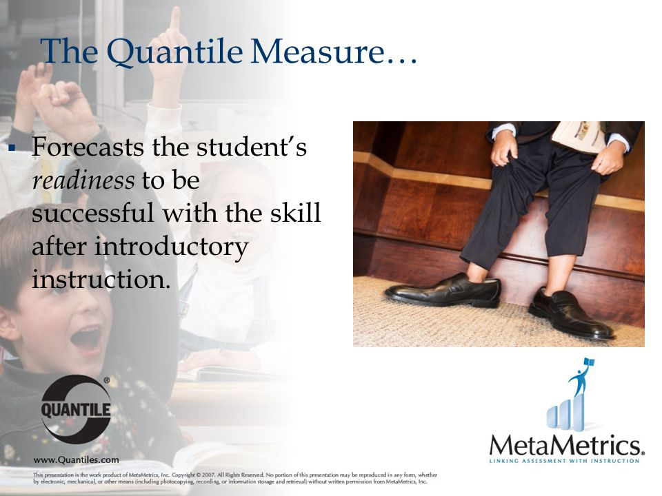 The Quantile Measure… Forecasts the student's readiness to be successful with the skill after introductory instruction.
