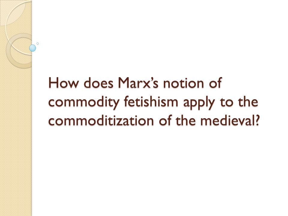 How does Marx's notion of commodity fetishism apply to the commoditization of the medieval