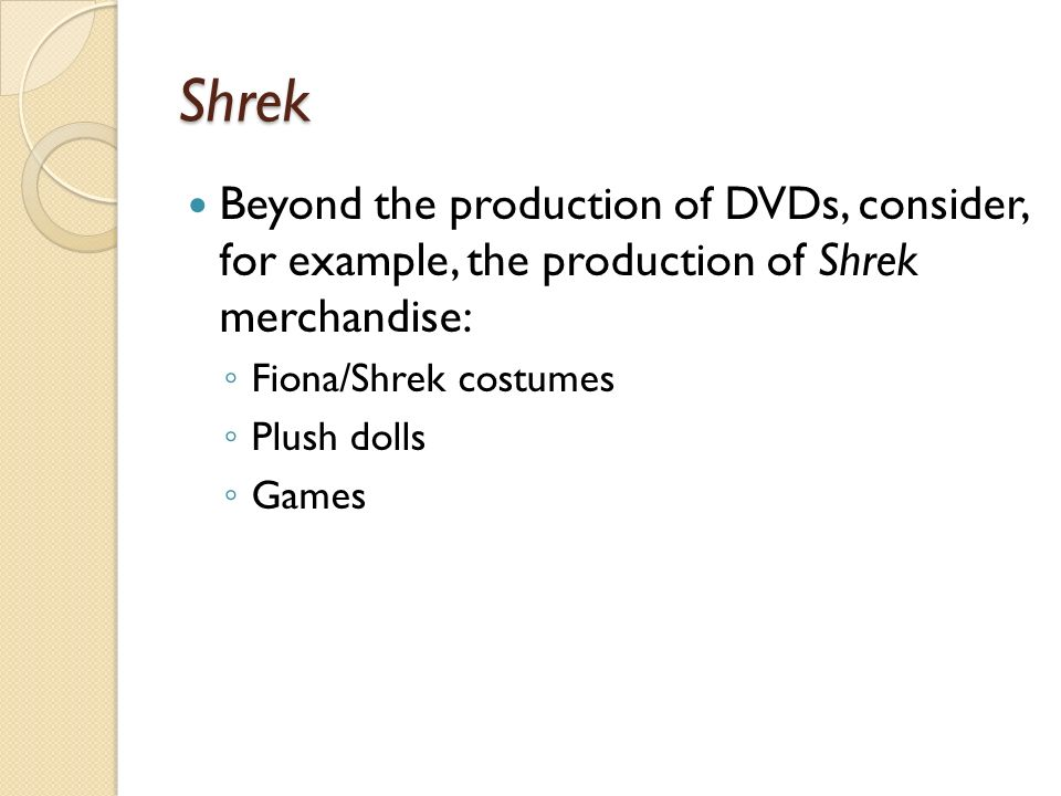 Shrek Beyond the production of DVDs, consider, for example, the production of Shrek merchandise: Fiona/Shrek costumes.