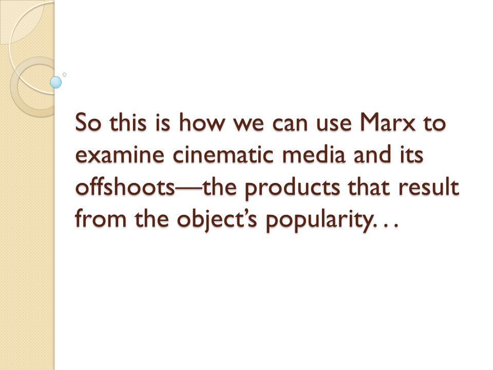 So this is how we can use Marx to examine cinematic media and its offshoots—the products that result from the object's popularity.
