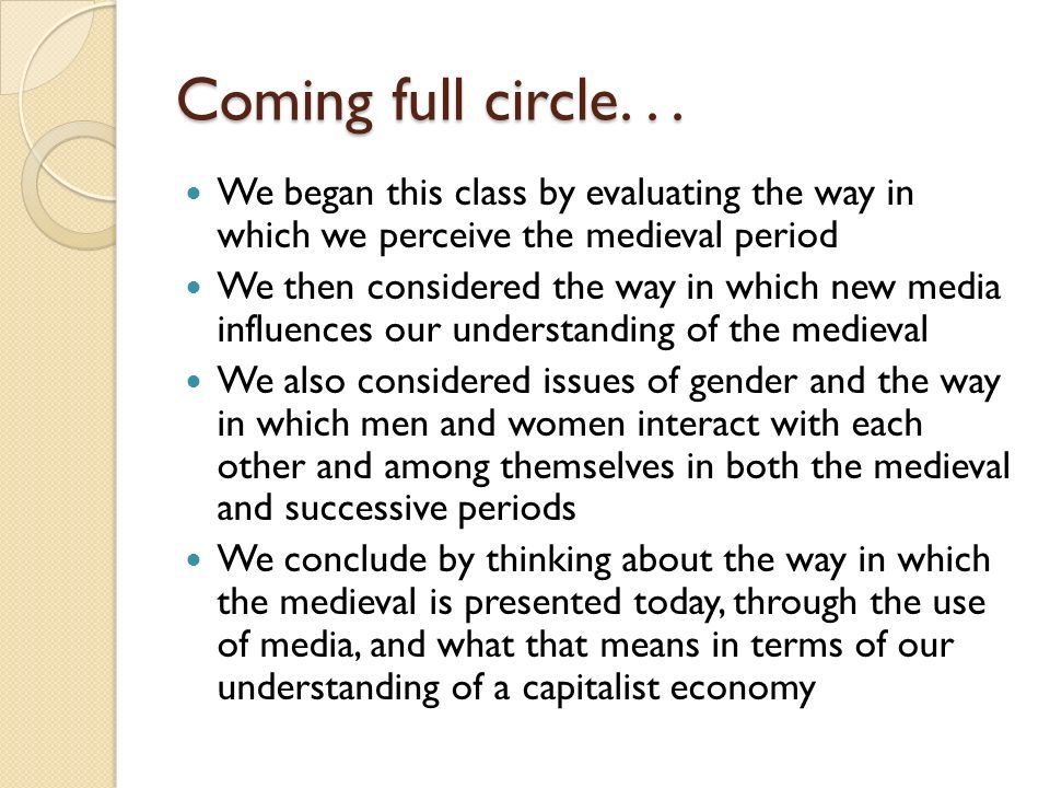 Coming full circle. . . We began this class by evaluating the way in which we perceive the medieval period.