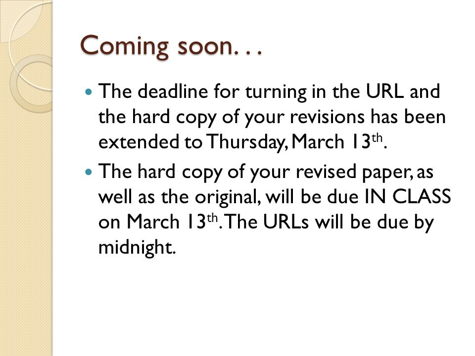 Coming soon. . . The deadline for turning in the URL and the hard copy of your revisions has been extended to Thursday, March 13th.