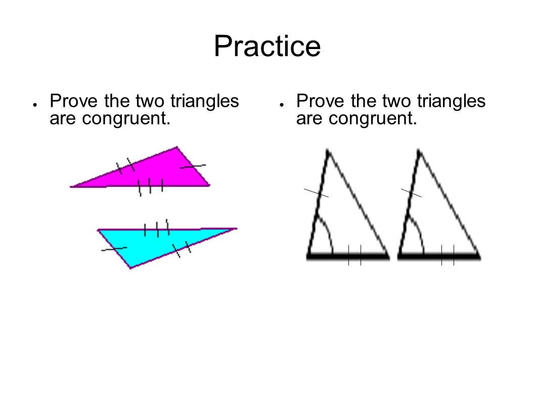 Practice Prove the two triangles are congruent.