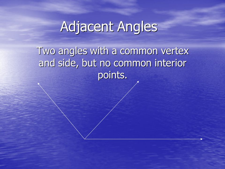 Adjacent Angles Two angles with a common vertex and side, but no common interior points.