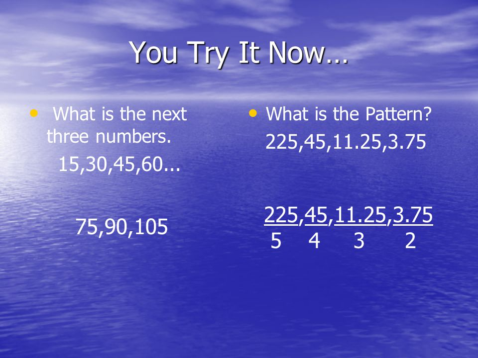 You Try It Now… What is the next three numbers. 15,30,45,60... What is the Pattern 225,45,11.25,3.75.