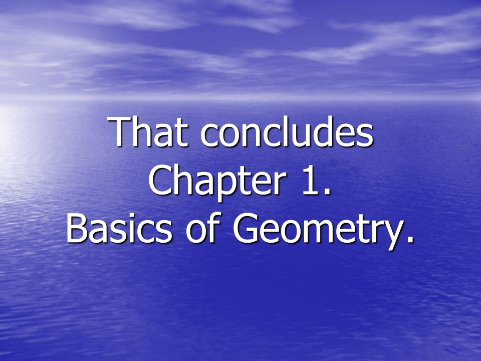 That concludes Chapter 1. Basics of Geometry.