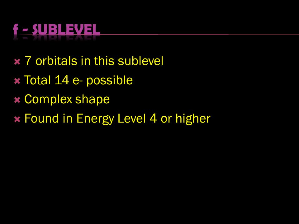 f - sublevel 7 orbitals in this sublevel Total 14 e- possible