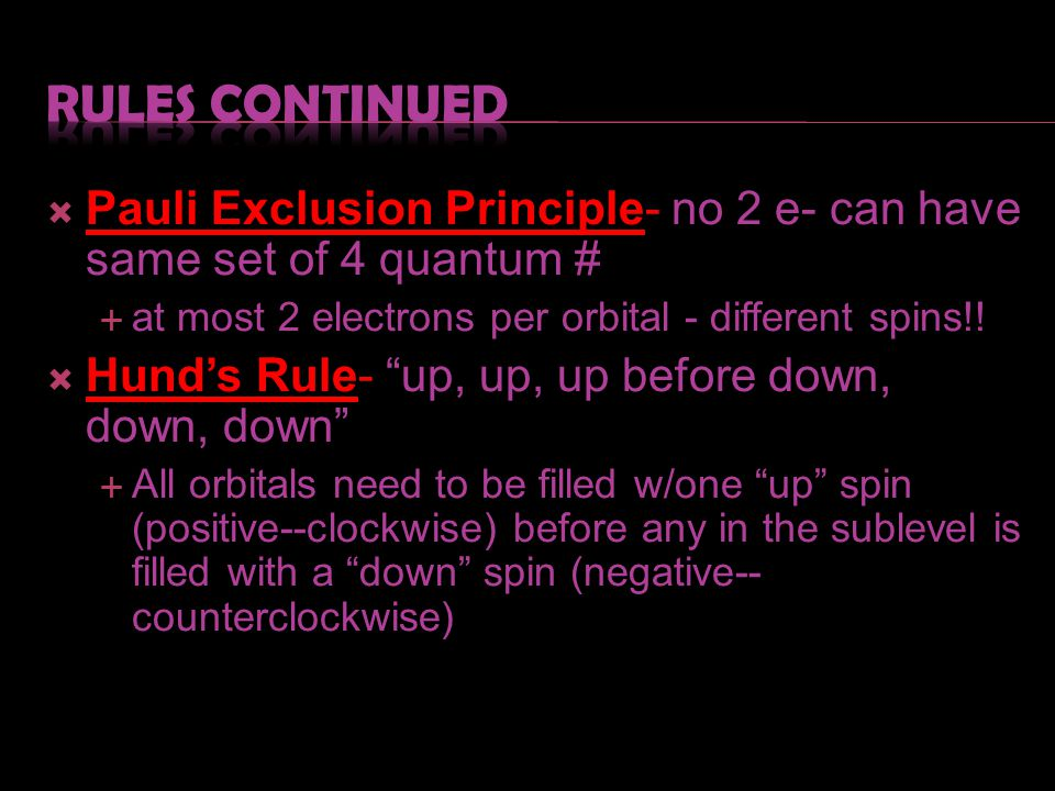 Rules continued Pauli Exclusion Principle- no 2 e- can have same set of 4 quantum # at most 2 electrons per orbital - different spins!!