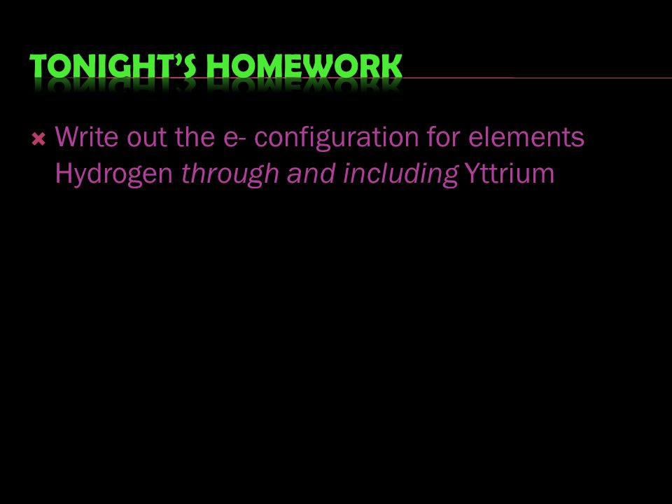 Tonight's homework Write out the e- configuration for elements Hydrogen through and including Yttrium.