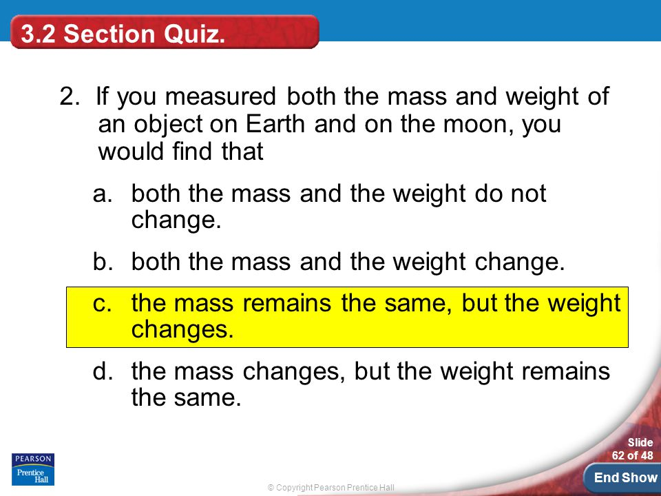 3.2 Section Quiz. 2. If you measured both the mass and weight of an object on Earth and on the moon, you would find that.