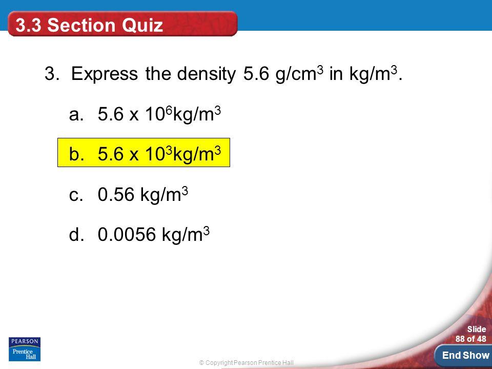 3.3 Section Quiz 3. Express the density 5.6 g/cm3 in kg/m3. 5.6 x 106kg/m3. 5.6 x 103kg/m3. 0.56 kg/m3.