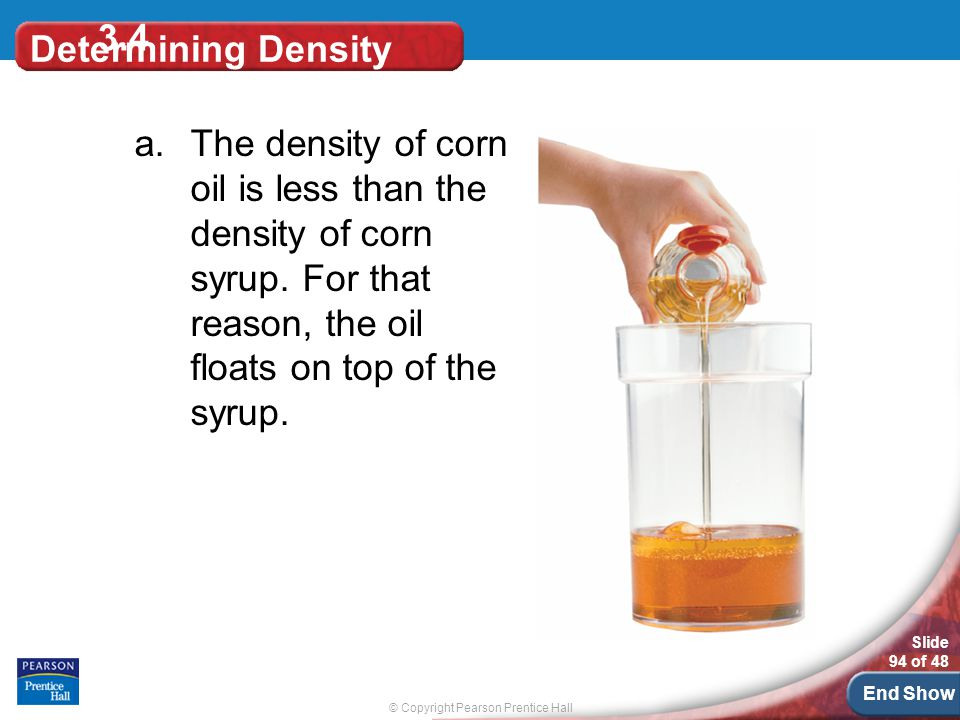 3.4 Determining Density. The density of corn oil is less than the density of corn syrup. For that reason, the oil floats on top of the syrup.