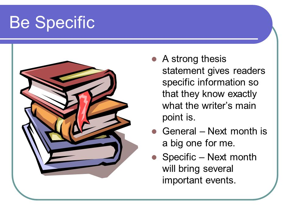 Be SpecificA strong thesis statement gives readers specific information so that they know exactly what the writer's main point is.