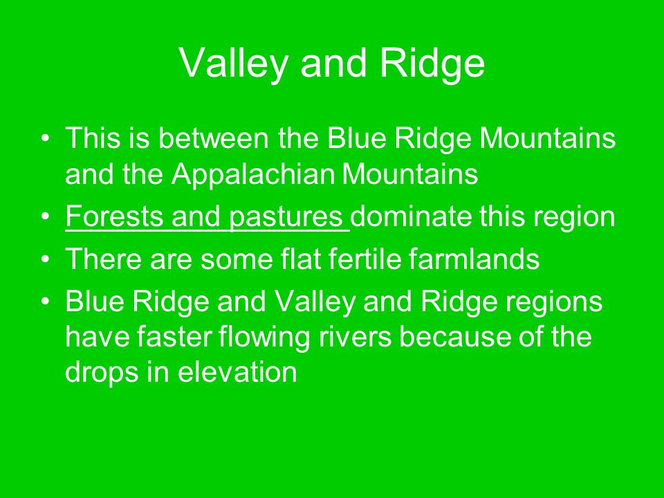 Valley and Ridge This is between the Blue Ridge Mountains and the Appalachian Mountains. Forests and pastures dominate this region.