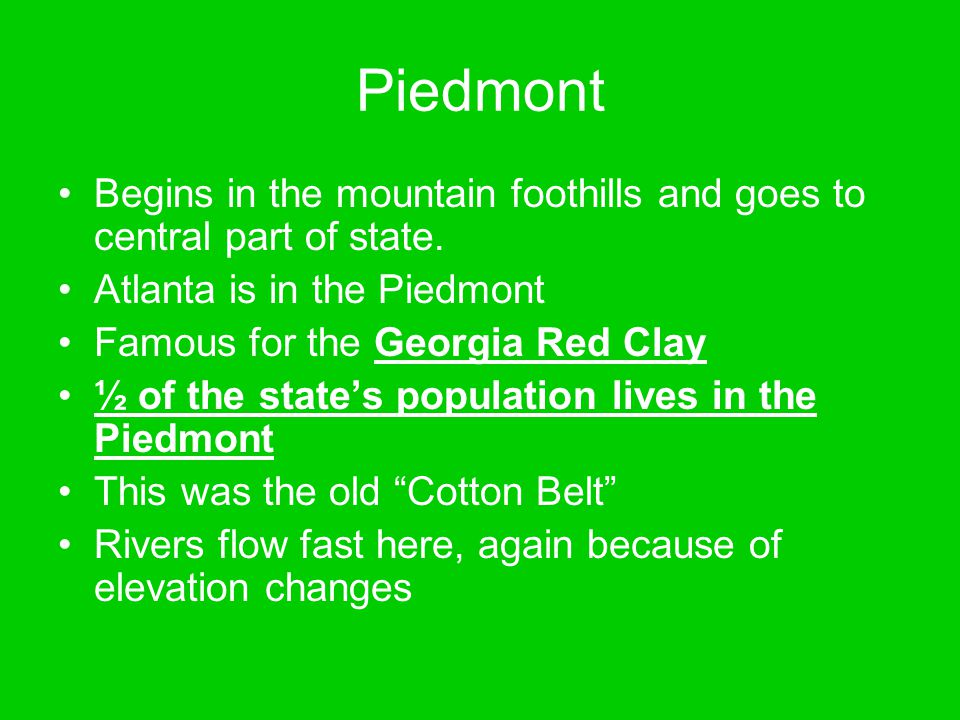 Piedmont Begins in the mountain foothills and goes to central part of state. Atlanta is in the Piedmont.