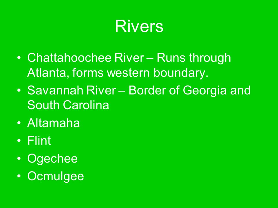 Rivers Chattahoochee River – Runs through Atlanta, forms western boundary. Savannah River – Border of Georgia and South Carolina.