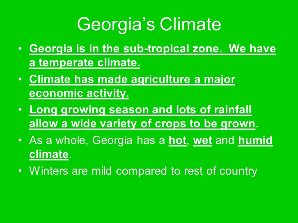 Georgia's Climate Georgia is in the sub-tropical zone. We have a temperate climate. Climate has made agriculture a major economic activity.