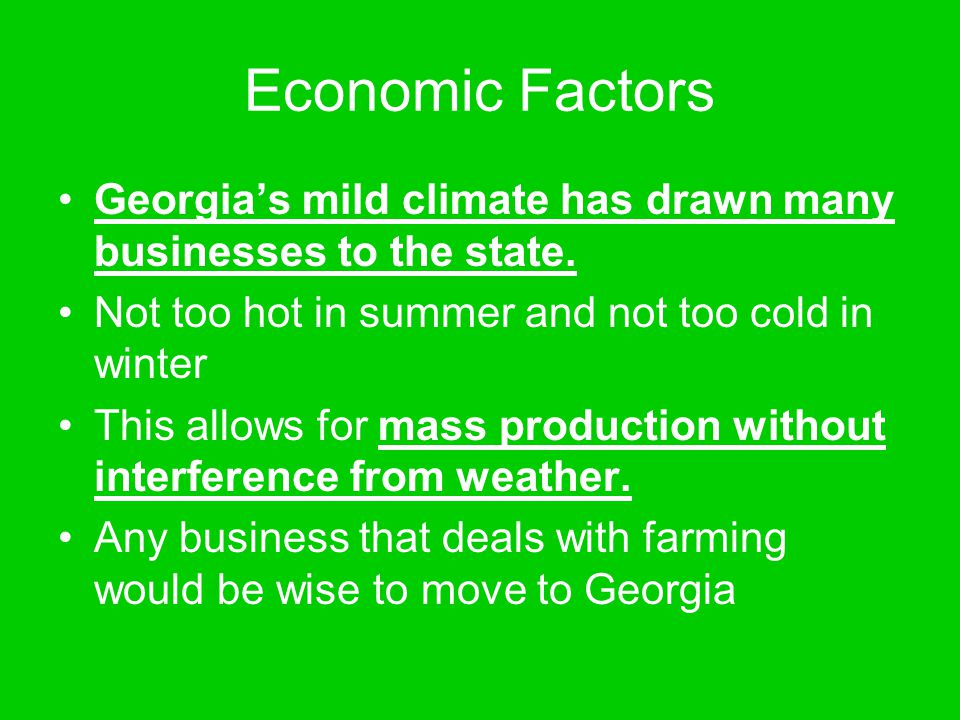 Economic Factors Georgia's mild climate has drawn many businesses to the state. Not too hot in summer and not too cold in winter.