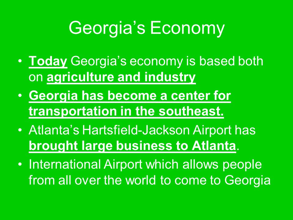 Georgia's Economy Today Georgia's economy is based both on agriculture and industry.