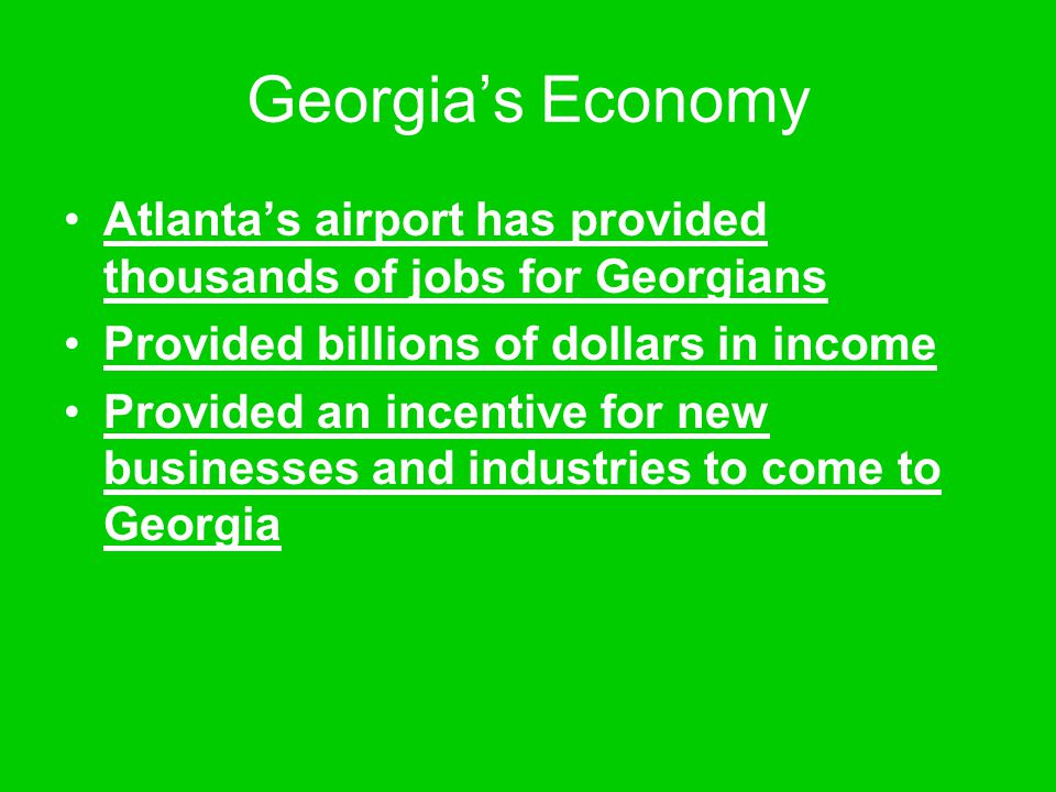 Georgia's Economy Atlanta's airport has provided thousands of jobs for Georgians. Provided billions of dollars in income.