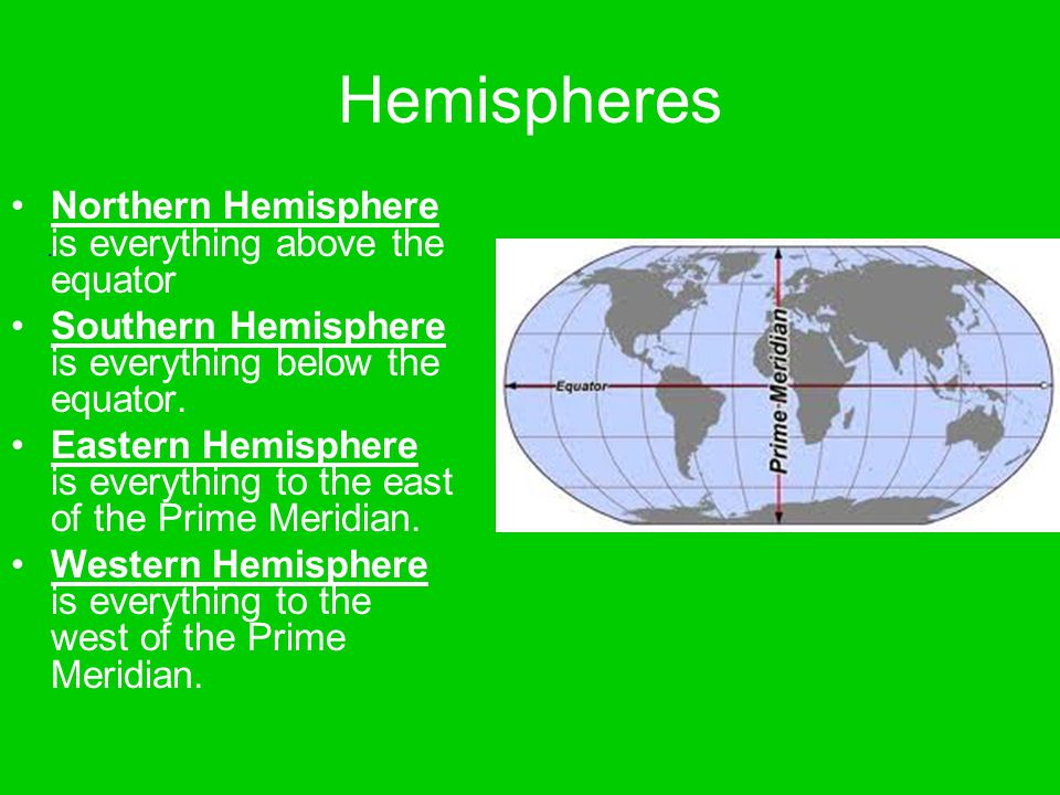 Hemispheres Northern Hemisphere is everything above the equator