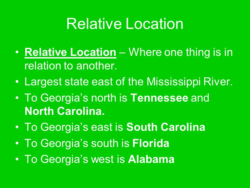 Relative Location Relative Location – Where one thing is in relation to another. Largest state east of the Mississippi River.