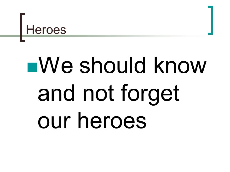 We should know and not forget our heroes