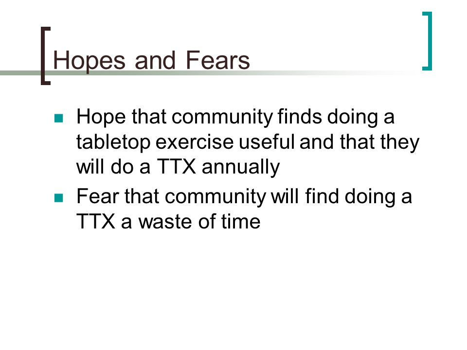 Hopes and Fears Hope that community finds doing a tabletop exercise useful and that they will do a TTX annually.