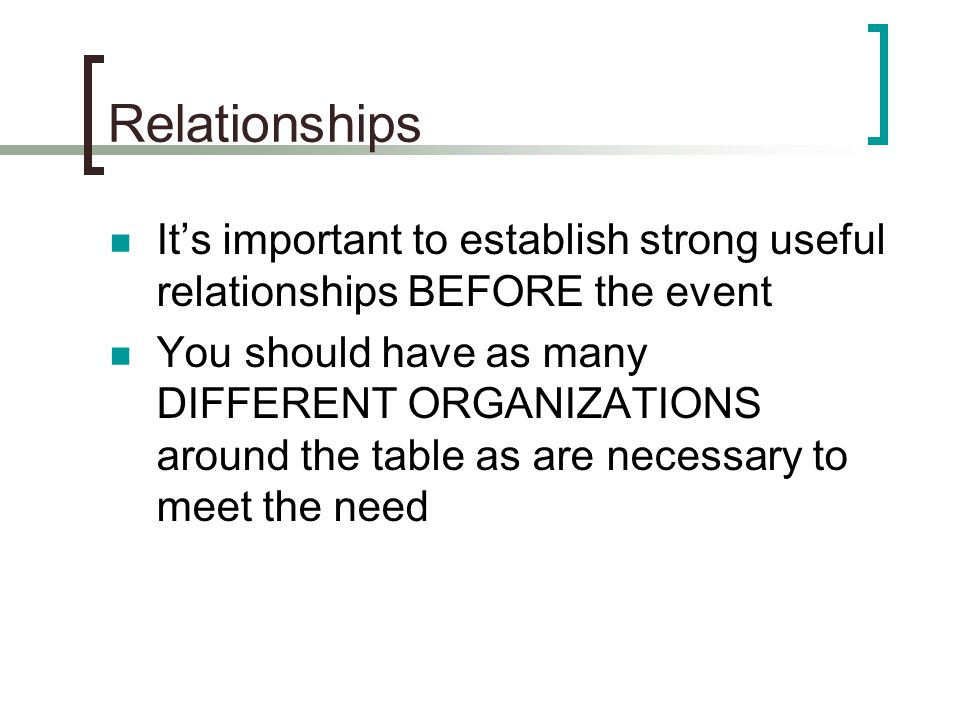 Relationships It's important to establish strong useful relationships BEFORE the event.