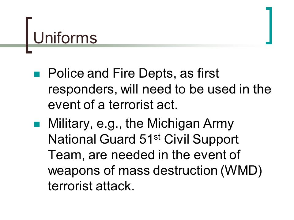 Uniforms Police and Fire Depts, as first responders, will need to be used in the event of a terrorist act.