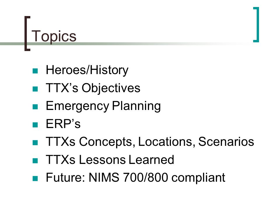 Topics Heroes/History TTX's Objectives Emergency Planning ERP's