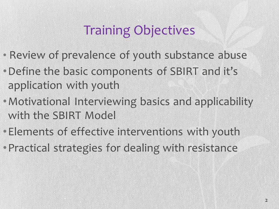 Training Objectives Review of prevalence of youth substance abuse. Define the basic components of SBIRT and it's application with youth.
