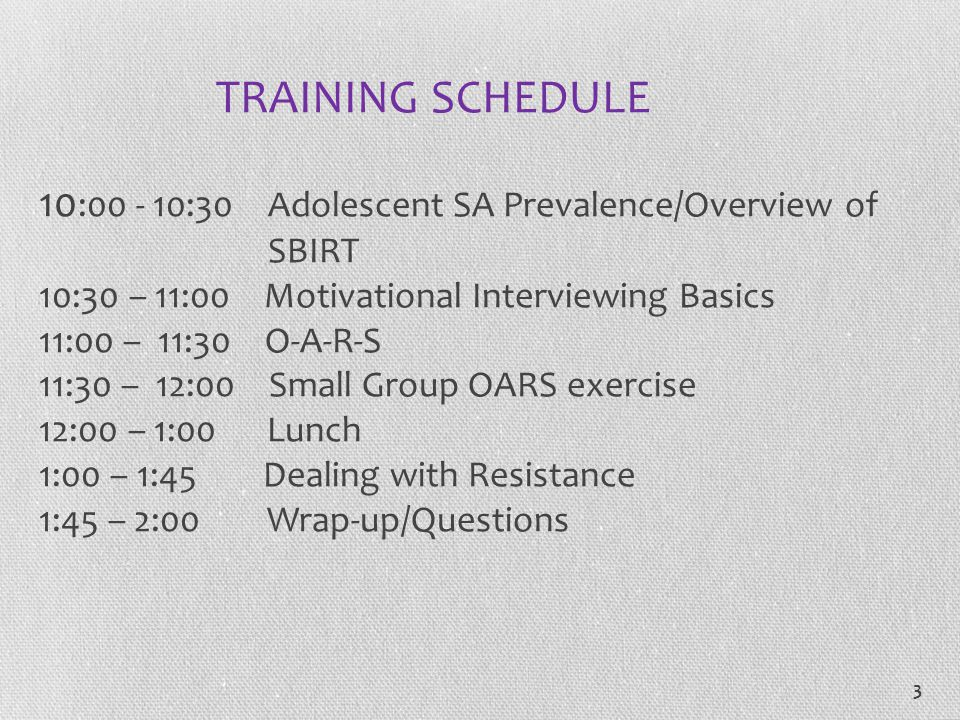 TRAINING SCHEDULE 10:00 - 10:30 Adolescent SA Prevalence/Overview of SBIRT 10:30 – 11:00 Motivational Interviewing Basics 11:00 – 11:30 O-A-R-S 11:30 – 12:00 Small Group OARS exercise 12:00 – 1:00 Lunch 1:00 – 1:45 Dealing with Resistance 1:45 – 2:00 Wrap-up/Questions
