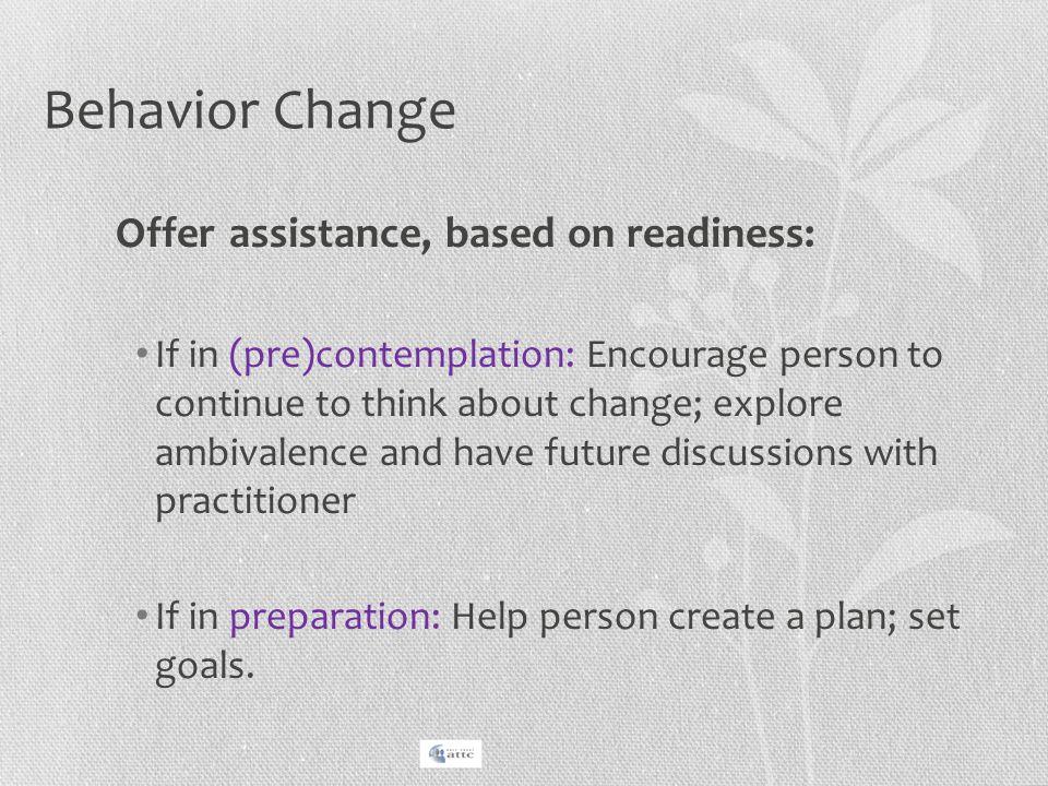 Behavior Change Offer assistance, based on readiness: