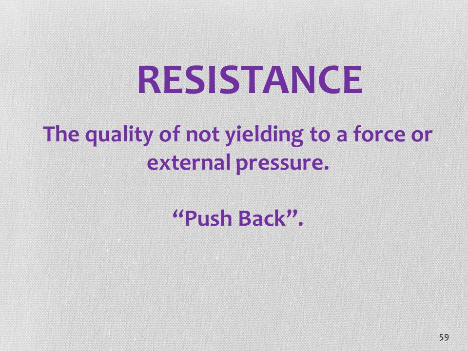 RESISTANCE The quality of not yielding to a force or external pressure. Push Back .