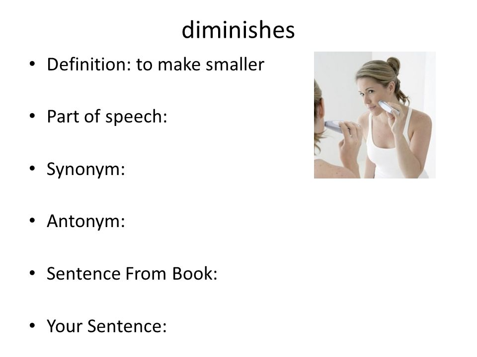 diminishes Definition: to make smaller Part of speech: Synonym: