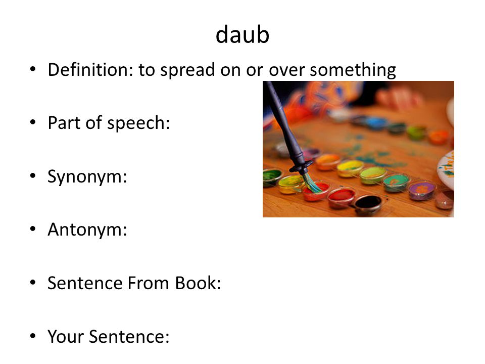 daub Definition: to spread on or over something Part of speech: