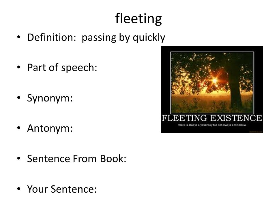 fleeting Definition: passing by quickly Part of speech: Synonym: