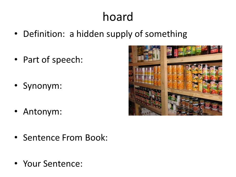 hoard Definition: a hidden supply of something Part of speech: