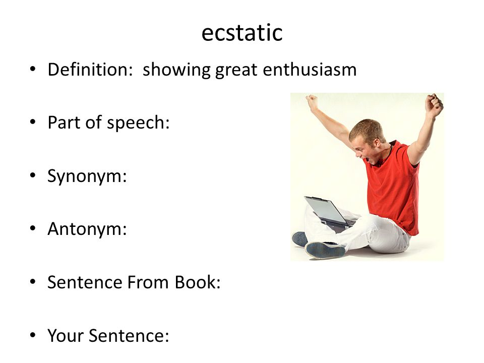 ecstatic Definition: showing great enthusiasm Part of speech: Synonym: