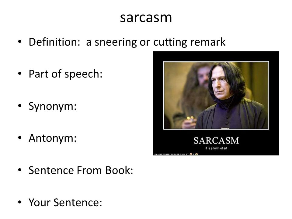 sarcasm Definition: a sneering or cutting remark Part of speech: