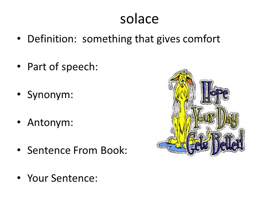 solace Definition: something that gives comfort Part of speech: