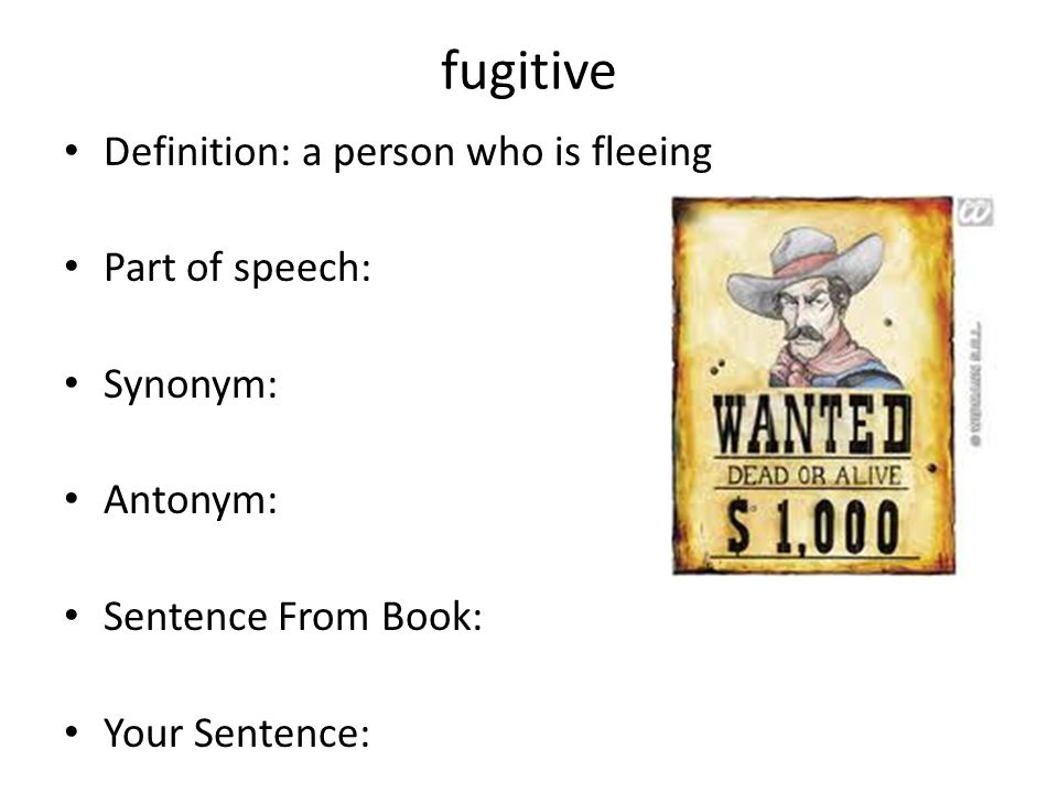 fugitive Definition: a person who is fleeing Part of speech: Synonym: