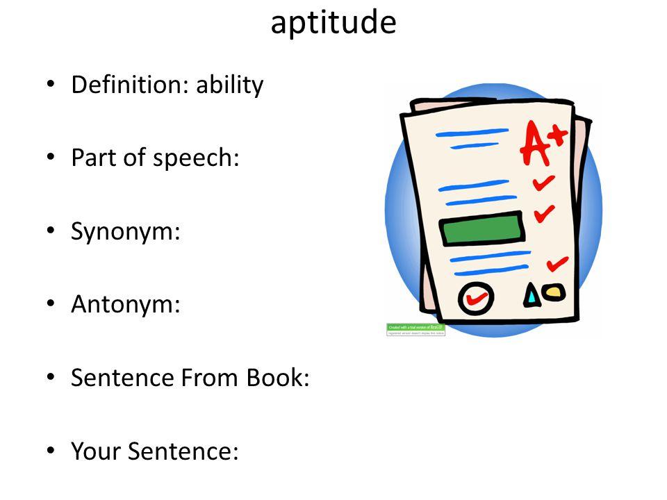 aptitude Definition: ability Part of speech: Synonym: Antonym:
