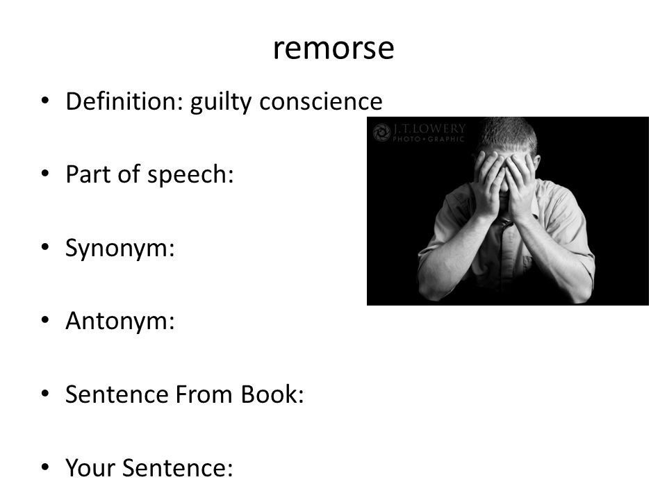 remorse Definition: guilty conscience Part of speech: Synonym:
