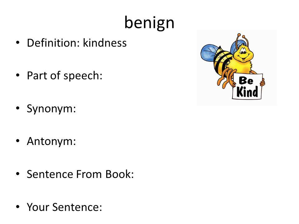 benign Definition: kindness Part of speech: Synonym: Antonym: