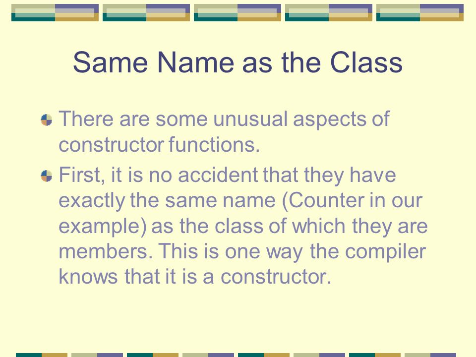 Same Name as the Class There are some unusual aspects of constructor functions.
