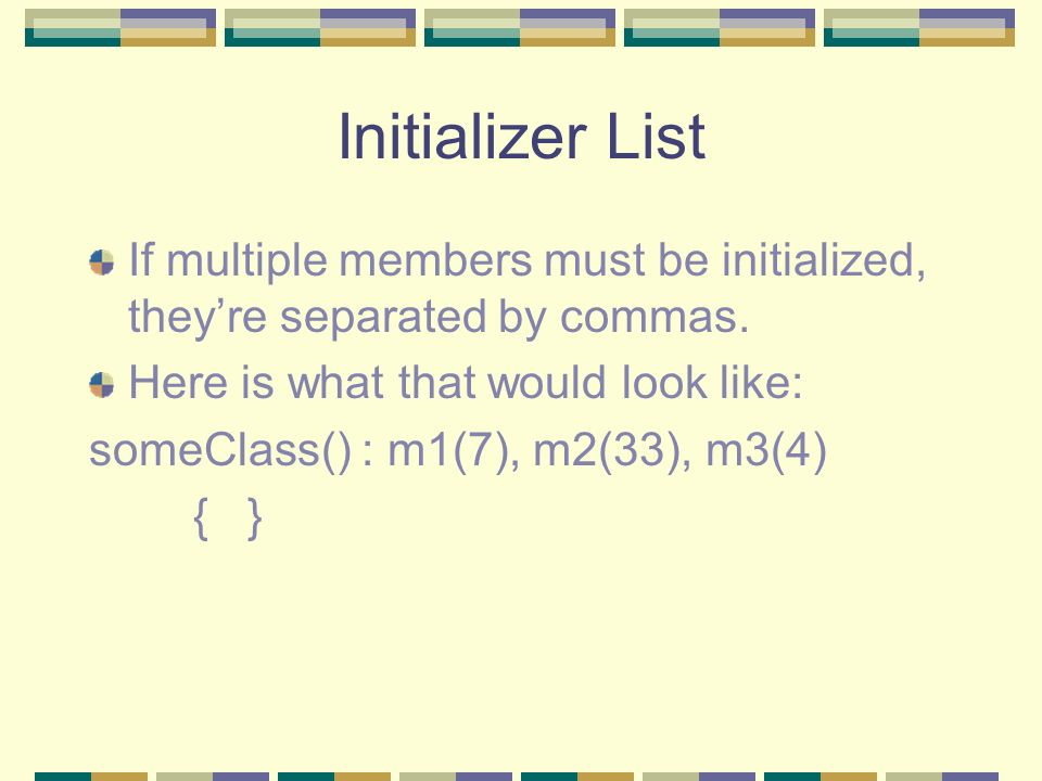 Initializer List If multiple members must be initialized, they're separated by commas. Here is what that would look like:
