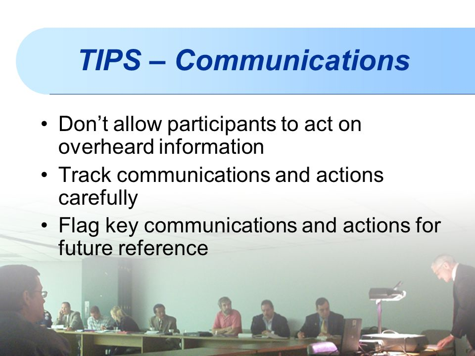TIPS – Communications Don't allow participants to act on overheard information. Track communications and actions carefully.