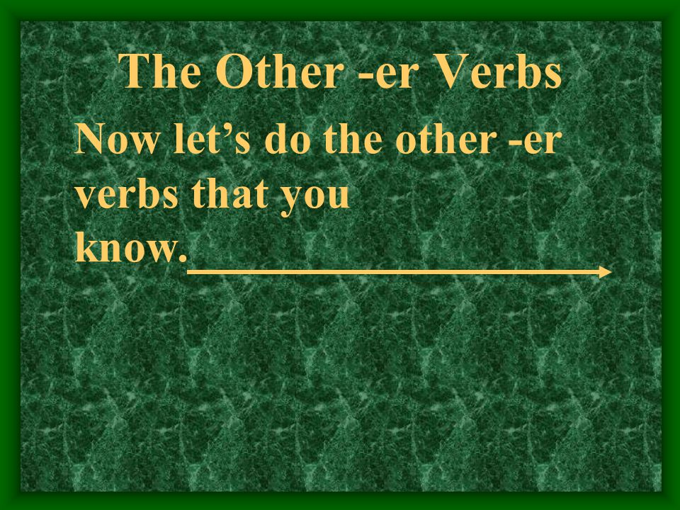 The Other -er Verbs Now let's do the other -er verbs that you know.